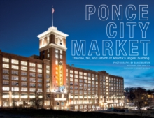 Ponce City Market : The Rise, Fall, and Rebirth of Atlanta's Largest Building, Hardback Book
