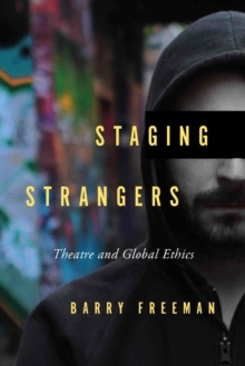Staging Strangers : Theatre and Global Ethics, Paperback / softback Book
