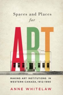Spaces and Places for Art : Making Art Institutions in Western Canada, 1912-1990 Volume 21, Paperback / softback Book