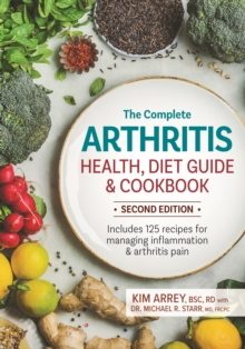 The Complete Arthritis Health, Diet Guide and Cookbook : Includes 125 Recipes for Managing Inflammation and Arthritis Pain, Paperback / softback Book