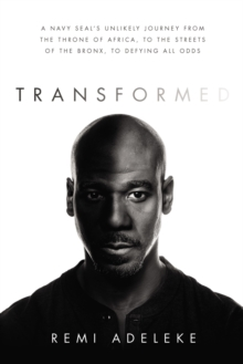 Transformed : A Navy SEAL's Unlikely Journey from the Throne of Africa, to the Streets of the Bronx, to Defying All Odds, Hardback Book