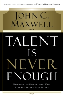 Talent is Never Enough : Discover the Choices That Will Take You Beyond Your Talent, Paperback Book