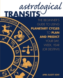 Astrological Transits : The Beginner's Guide to Using Planetary Cycles to Plan and Predict Your Day, Week, Year (or Destiny), Hardback Book