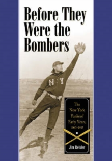 Before They Were the Bombers : The New York Yankees' Early Years, 1903-1915