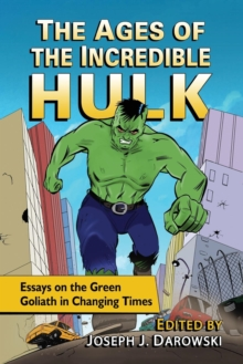 The Ages of the Incredible Hulk : Essays on the Green Goliath in Changing Times, Paperback / softback Book