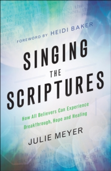 Singing the Scriptures : How All Believers Can Experience Breakthrough, Hope and Healing, Paperback / softback Book
