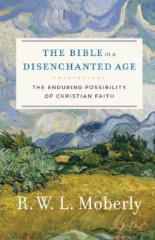 The Bible in a Disenchanted Age : The Enduring Possibility of Christian Faith