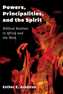 Powers, Principalities, and the Spirit : Biblical Realism in Africa and the West, Paperback / softback Book