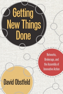 Getting New Things Done : Networks, Brokerage, and the Assembly of Innovative Action, Hardback Book