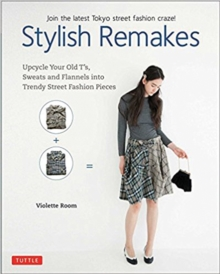 Stylish Remakes : Upcycle Your Old T's, Sweats and Flannels into Trendy Street Fashion Pieces, Paperback / softback Book