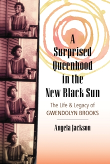 A Surprised Queenhood in the New Black Sun : The Life and Legacy of Gwendolyn Brooks, Paperback / softback Book
