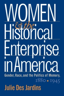 Women and the Historical Enterprise in America: Gender, Race and the Politics of Memory : Gender, Race, and the Politics of Memory, 1880-1945