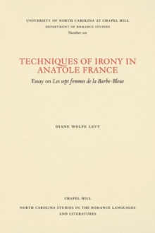 Techniques of Irony in Anatole France : Essay on Les Sept Femmes de la Barbe-Bleue, Paperback / softback Book