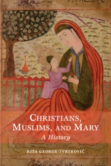 Christians, Muslims, and Mary : A History, Paperback / softback Book