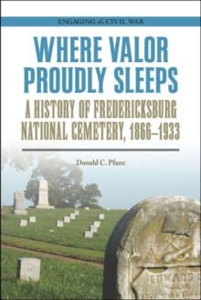 Where Valor Proudly Sleeps : A History of Fredericksburg National Cemetery, 1866-1933, Paperback / softback Book