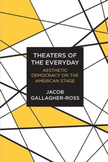 Theaters of the Everyday : Aesthetic Democracy on the American Stage, Paperback / softback Book