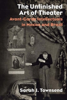The Unfinished Art of Theater : Avant-Garde Intellectuals in Mexico and Brazil, Hardback Book