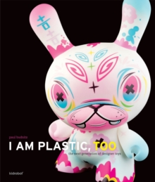 I Am Plastic, Too: Next Generation of Designer Toys, Hardback Book