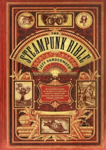 Steampunk Bible: An Illustrated Guide to Imaginary Airshipsetc., Hardback Book