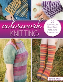 Colorwork Knitting : 25 Spectacular Sweaters, Hats, and Accessories, Paperback / softback Book