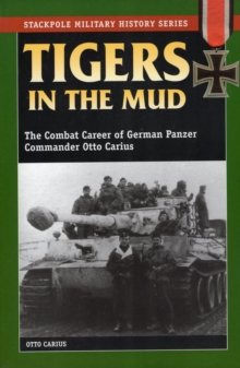 Tigers in the Mud : The Combat Career of German Panzer Commander Otto Carius, Paperback Book