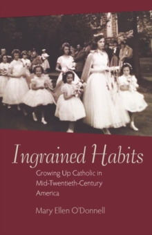 Ingrained Habits : Growing Up Catholic in Mid-Twentieth-Century America, Hardback Book