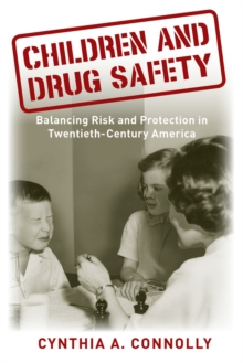 Children and Drug Safety : Balancing Risk and Protection in Twentieth-Century America, Paperback / softback Book