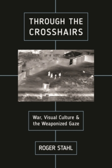 Through the Crosshairs : War, Visual Culture, and the Weaponized Gaze, Paperback / softback Book