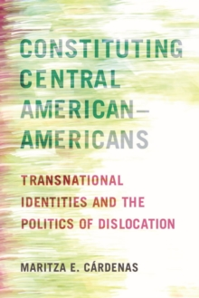 Constituting Central American-Americans : Transnational Identities and the Politics of Dislocation, Paperback / softback Book