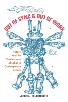 Out of Sync & Out of Work : History and the Obsolescence of Labor in Contemporary Culture, Hardback Book