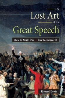 The Lost Art Of The Great Speech: How To Write One - How To Deliver It, Paperback Book