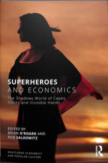 Superheroes and Economics : The Shadowy World of Capes, Masks and Invisible Hands, Paperback / softback Book