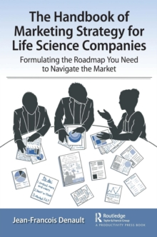 The Handbook of Marketing Strategy for Life Science Companies : Formulating the Roadmap You Need to Navigate the Market, Paperback / softback Book
