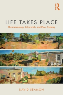 Life Takes Place : Phenomenology, Lifeworlds, and Place Making, Paperback Book