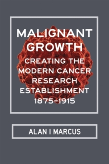 Malignant Growth : Creating the Modern Cancer Research Establishment, 1875-1915, Hardback Book