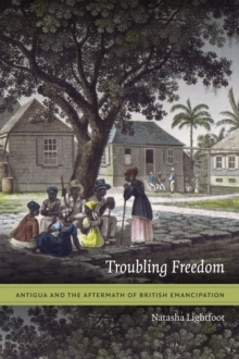Troubling Freedom : Antigua and the Aftermath of British Emancipation, Paperback / softback Book