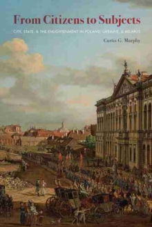 From Citizens to Subjects : City, State, and the Enlightenment in Poland, Ukraine and Belarus, Paperback / softback Book