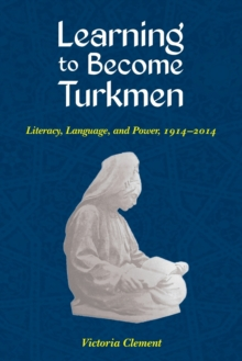 Learning to Become Turkmen : Literacy, Language, and Power, 1914-2014, Paperback / softback Book