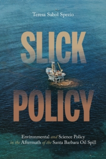 Slick Policy : Environmental and Science Policy in the Aftermath of the Santa Barbara Oil Spill, Paperback / softback Book