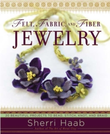 Felt, Fabric, and Fiber Jewelry : 20 Beautiful Projects to Bead, Stitch, Knot, and Braid, Paperback Book