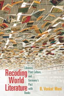 Recoding World Literature : Libraries, Print Culture, and Germany's Pact with Books, Paperback / softback Book