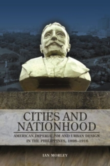 Cities and Nationhood : American Imperialism and Urban Design in the Philippines, 1898-1916, Hardback Book