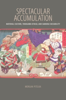 Spectacular Accumulation : Material Culture, Tokugawa Ieyasu, and Samurai Sociability, Paperback / softback Book
