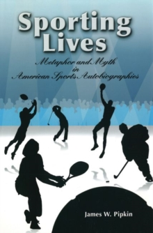 Sporting Lives : Metaphor and Myth in American Sports Autobiographies, Book Book