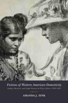 Fictions of Western American Domesticity : Indian, Mexican, and Anglo Women in Print Culture, 1850-1950, Hardback Book