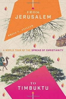 From Jerusalem to Timbuktu : A World Tour of the Spread of Christianity, Paperback / softback Book