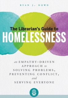 The Librarian's Guide to Homelessness : An Empathy-Driven Approach to Solving Problems, Preventing Conflict, and Serving Everyone, Paperback / softback Book
