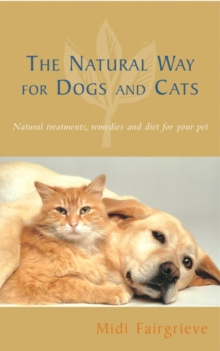 The Natural Way For Dogs And Cats : Natural treatments, remedies and diet for your pet, Paperback Book