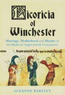 Licoricia of Winchester : Marriage, Motherhood and Murder in the Medieval Anglo-Jewish Community, Paperback / softback Book