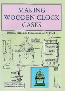 Making Wooden Clock Cases : Designs, Plans and Instructions for 20 Clocks, Paperback Book